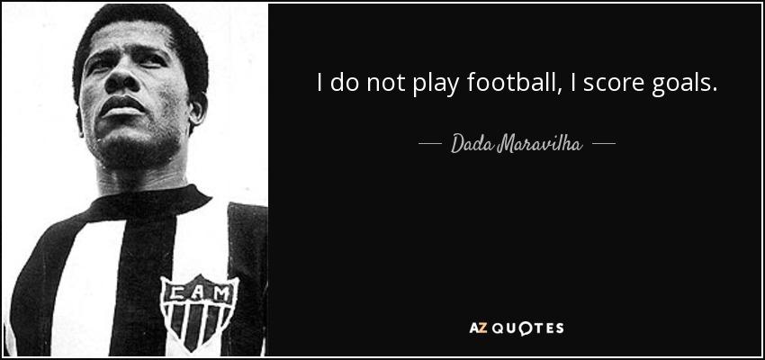 I do not play football, I score goals. - Dada Maravilha