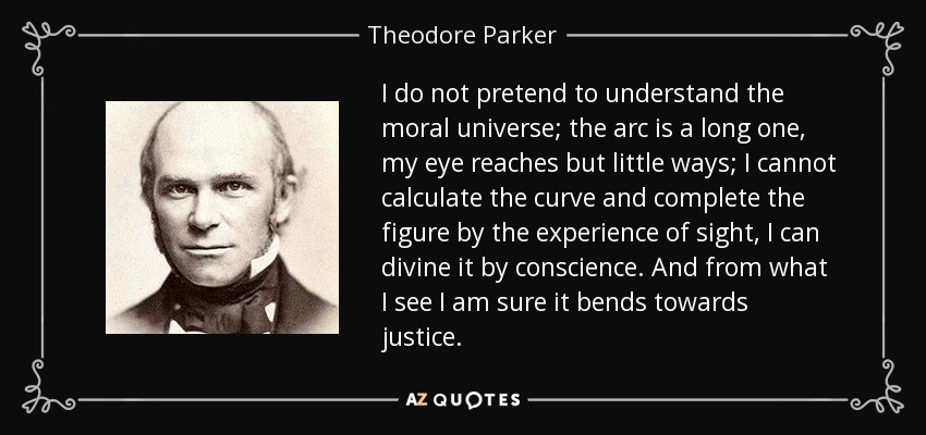 I do not pretend to understand the moral universe; the arc is a long one, my eye reaches but little ways; I cannot calculate the curve and complete the figure by the experience of sight, I can divine it by conscience. And from what I see I am sure it bends towards justice. - Theodore Parker