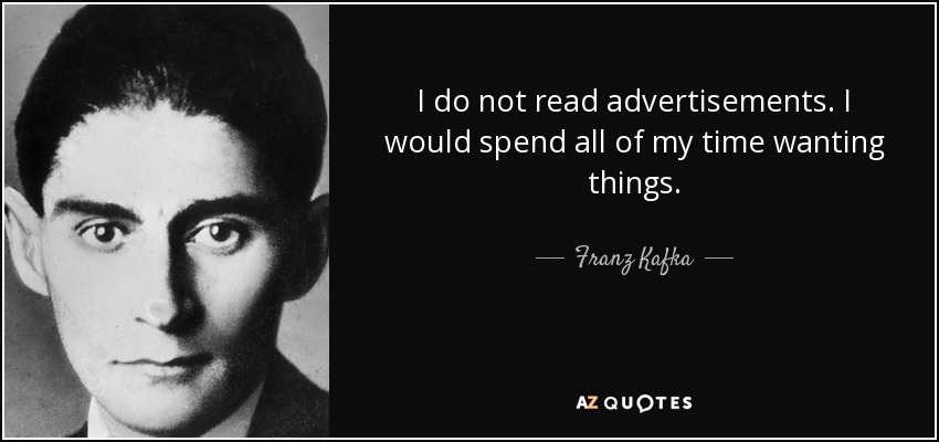 I do not read advertisements. I would spend all of my time wanting things. - Franz Kafka