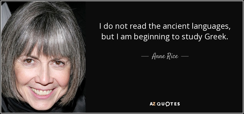 I do not read the ancient languages, but I am beginning to study Greek. - Anne Rice
