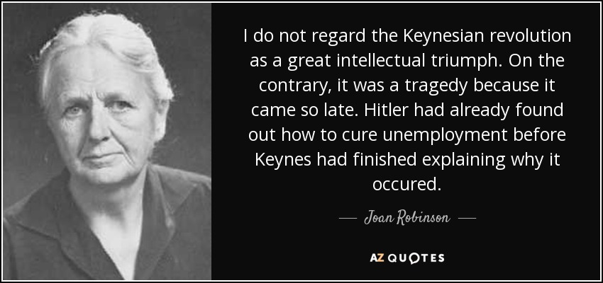 I do not regard the Keynesian revolution as a great intellectual triumph. On the contrary, it was a tragedy because it came so late. Hitler had already found out how to cure unemployment before Keynes had finished explaining why it occured. - Joan Robinson
