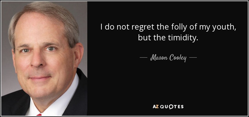 I do not regret the folly of my youth, but the timidity. - Mason Cooley