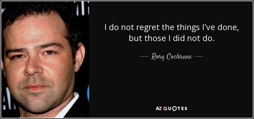 I do not regret the things I've done, but those I did not do. - Rory Cochrane