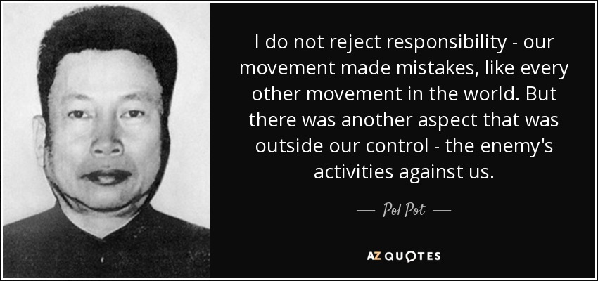 I do not reject responsibility - our movement made mistakes, like every other movement in the world. But there was another aspect that was outside our control - the enemy's activities against us. - Pol Pot