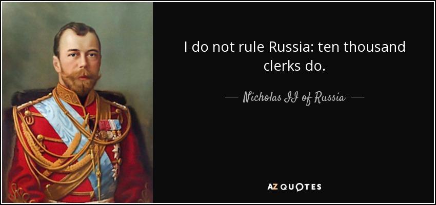 I do not rule Russia: ten thousand clerks do. - Nicholas II of Russia