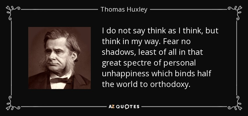 I do not say think as I think, but think in my way. Fear no shadows, least of all in that great spectre of personal unhappiness which binds half the world to orthodoxy. - Thomas Huxley