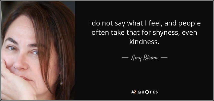 I do not say what I feel, and people often take that for shyness, even kindness. - Amy Bloom