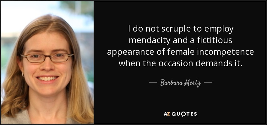 I do not scruple to employ mendacity and a fictitious appearance of female incompetence when the occasion demands it. - Barbara Mertz