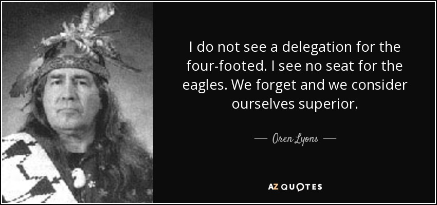 I do not see a delegation for the four-footed. I see no seat for the eagles. We forget and we consider ourselves superior. - Oren Lyons