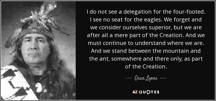 I do not see a delegation for the Four Footed. I see no seat for the Eagles. We forget and we consider ourselves superior. But we are after all a mere part of Creation. And we must consider to understand where we are. And we stand somewhere between the mountain and the Ant. Somewhere and only there as part and parcel of the Creation. - Oren Lyons