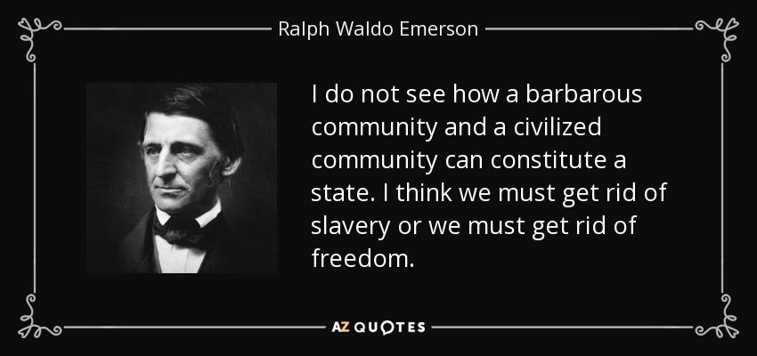 I do not see how a barbarous community and a civilized community can constitute a state. I think we must get rid of slavery or we must get rid of freedom. - Ralph Waldo Emerson