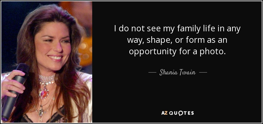I do not see my family life in any way, shape, or form as an opportunity for a photo. - Shania Twain