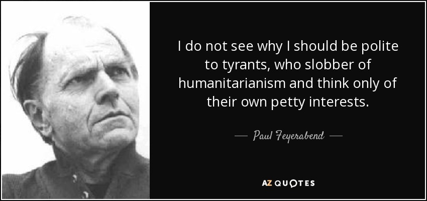 I do not see why I should be polite to tyrants, who slobber of humanitarianism and think only of their own petty interests. - Paul Feyerabend