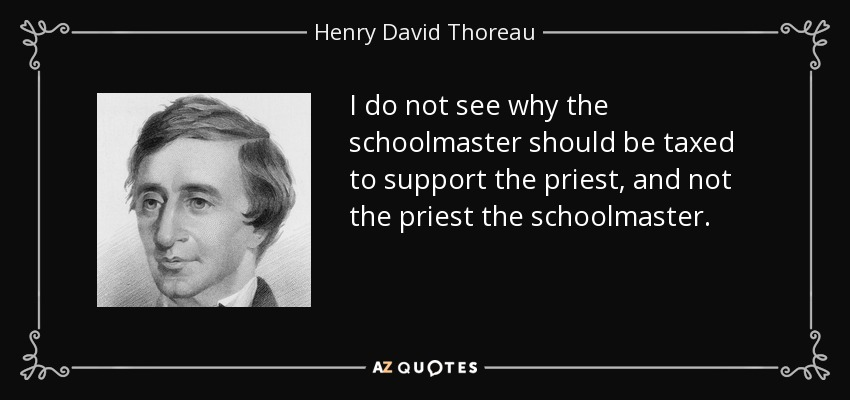 I do not see why the schoolmaster should be taxed to support the priest, and not the priest the schoolmaster. - Henry David Thoreau