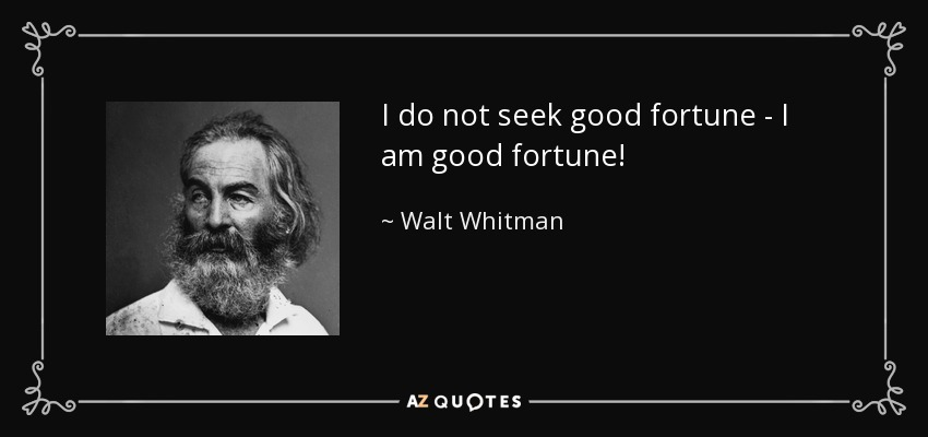 I do not seek good fortune - I am good fortune! - Walt Whitman