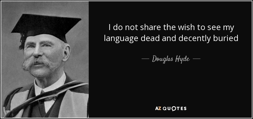I do not share the wish to see my language dead and decently buried - Douglas Hyde