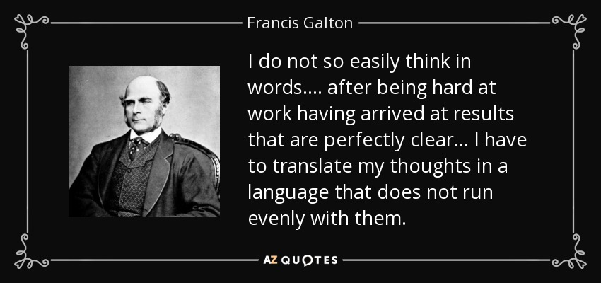 I do not so easily think in words.... after being hard at work having arrived at results that are perfectly clear... I have to translate my thoughts in a language that does not run evenly with them. - Francis Galton