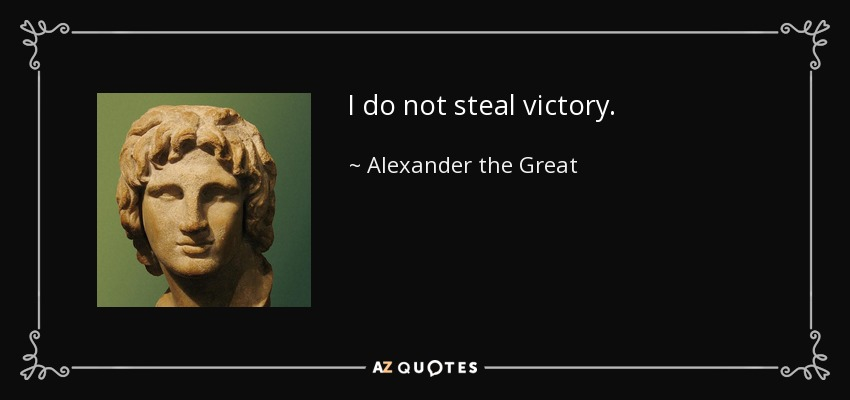 I do not steal victory. - Alexander the Great