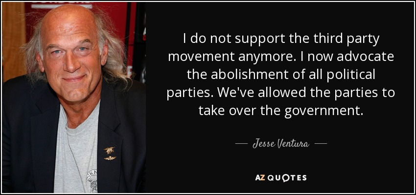 I do not support the third party movement anymore. I now advocate the abolishment of all political parties. We've allowed the parties to take over the government. - Jesse Ventura