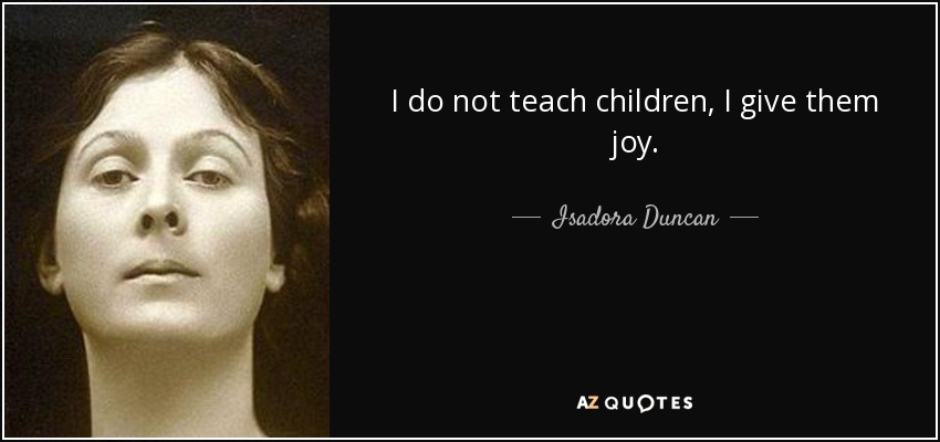 I do not teach children, I give them joy. - Isadora Duncan