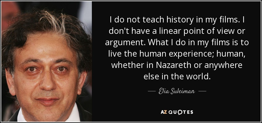 I do not teach history in my films. I don't have a linear point of view or argument. What I do in my films is to live the human experience; human, whether in Nazareth or anywhere else in the world. - Elia Suleiman