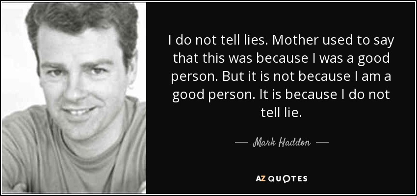 I do not tell lies. Mother used to say that this was because I was a good person. But it is not because I am a good person. It is because I do not tell lie. - Mark Haddon