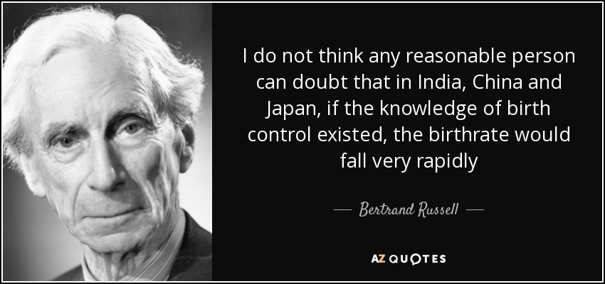 I do not think any reasonable person can doubt that in India, China and Japan, if the knowledge of birth control existed, the birthrate would fall very rapidly - Bertrand Russell