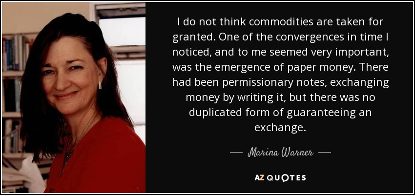 I do not think commodities are taken for granted. One of the convergences in time I noticed, and to me seemed very important, was the emergence of paper money. There had been permissionary notes, exchanging money by writing it, but there was no duplicated form of guaranteeing an exchange. - Marina Warner