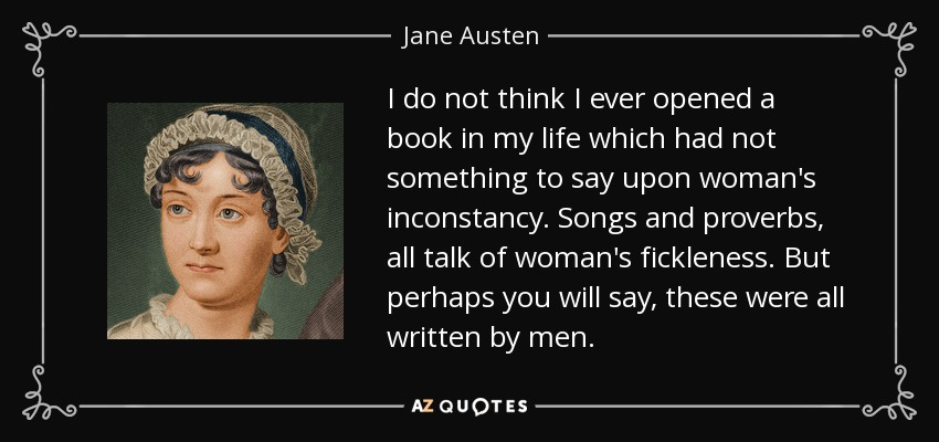 I do not think I ever opened a book in my life which had not something to say upon woman's inconstancy. Songs and proverbs, all talk of woman's fickleness. But perhaps you will say, these were all written by men. - Jane Austen