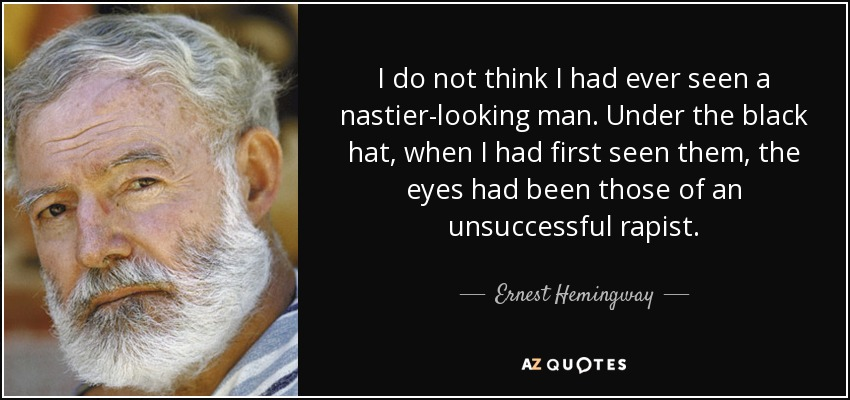 I do not think I had ever seen a nastier-looking man. Under the black hat, when I had first seen them, the eyes had been those of an unsuccessful rapist. - Ernest Hemingway