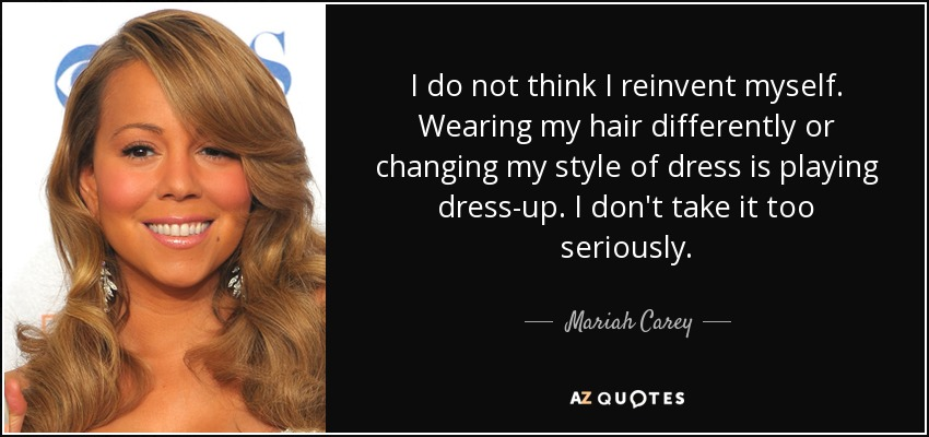 I do not think I reinvent myself. Wearing my hair differently or changing my style of dress is playing dress-up. I don't take it too seriously. - Mariah Carey