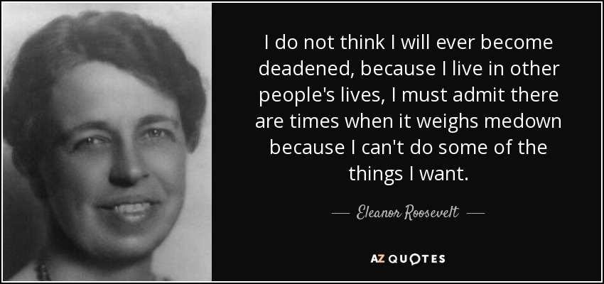 I do not think I will ever become deadened, because I live in other people's lives, I must admit there are times when it weighs medown because I can't do some of the things I want. - Eleanor Roosevelt