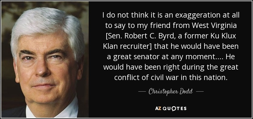 I do not think it is an exaggeration at all to say to my friend from West Virginia [Sen. Robert C. Byrd, a former Ku Klux Klan recruiter] that he would have been a great senator at any moment. . . . He would have been right during the great conflict of civil war in this nation. - Christopher Dodd