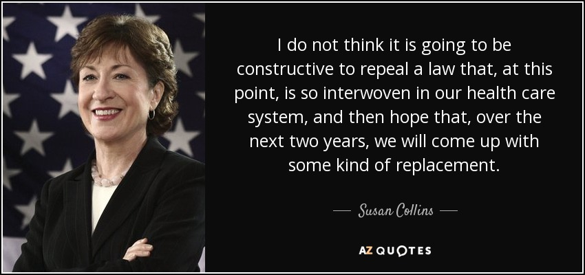 I do not think it is going to be constructive to repeal a law that, at this point, is so interwoven in our health care system, and then hope that, over the next two years, we will come up with some kind of replacement. - Susan Collins