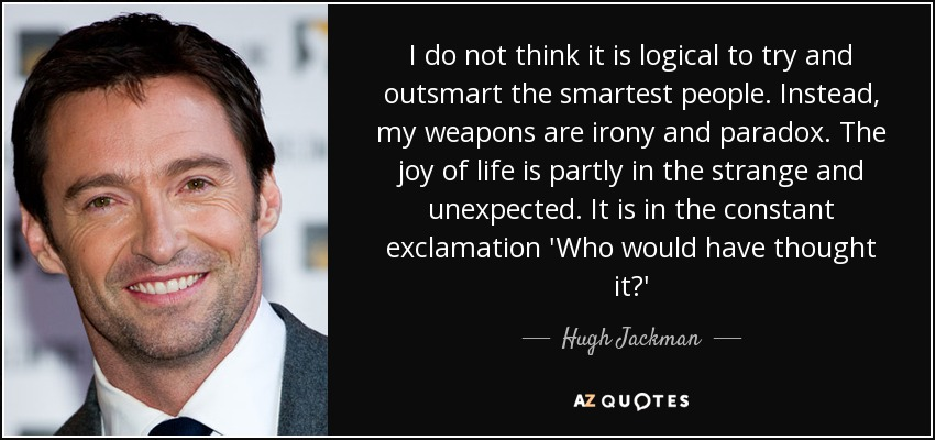 I do not think it is logical to try and outsmart the smartest people. Instead, my weapons are irony and paradox. The joy of life is partly in the strange and unexpected. It is in the constant exclamation 'Who would have thought it?' - Hugh Jackman