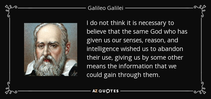 I do not think it is necessary to believe that the same God who has given us our senses, reason, and intelligence wished us to abandon their use, giving us by some other means the information that we could gain through them. - Galileo Galilei