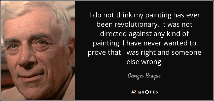 I do not think my painting has ever been revolutionary. It was not directed against any kind of painting. I have never wanted to prove that I was right and someone else wrong. - Georges Braque