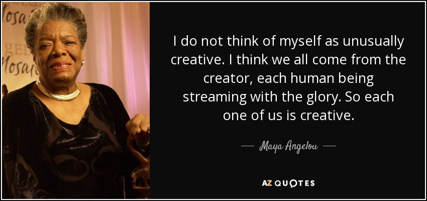 I do not think of myself as unusually creative. I think we all come from the creator, each human being streaming with the glory. So each one of us is creative. - Maya Angelou
