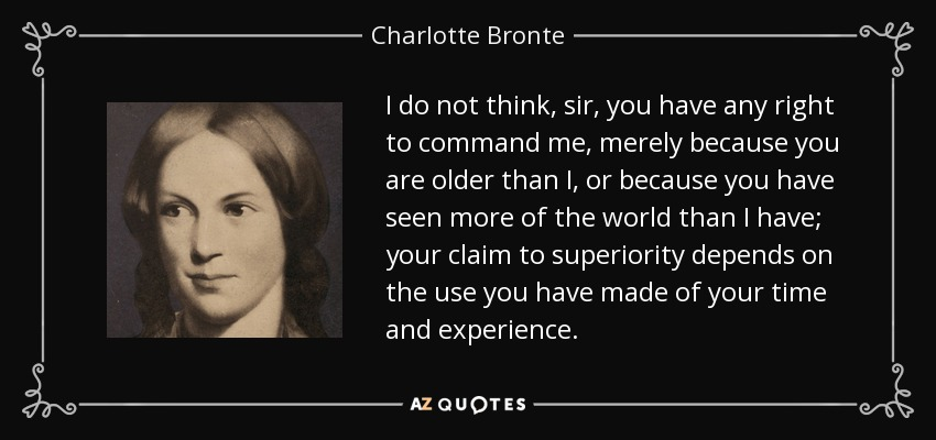 I do not think, sir, you have any right to command me, merely because you are older than I, or because you have seen more of the world than I have; your claim to superiority depends on the use you have made of your time and experience. - Charlotte Bronte