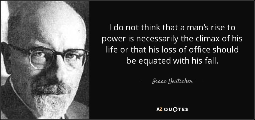 I do not think that a man's rise to power is necessarily the climax of his life or that his loss of office should be equated with his fall. - Isaac Deutscher