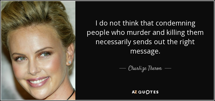 I do not think that condemning people who murder and killing them necessarily sends out the right message. - Charlize Theron