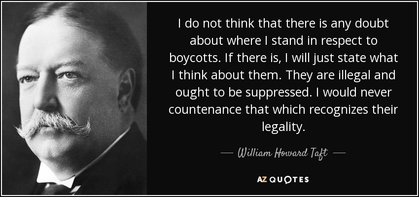I do not think that there is any doubt about where I stand in respect to boycotts. If there is, I will just state what I think about them. They are illegal and ought to be suppressed. I would never countenance that which recognizes their legality. - William Howard Taft