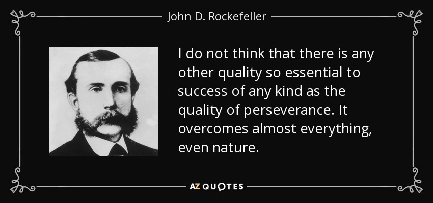 I do not think that there is any other quality so essential to success of any kind as the quality of perseverance. It overcomes almost everything, even nature. - John D. Rockefeller