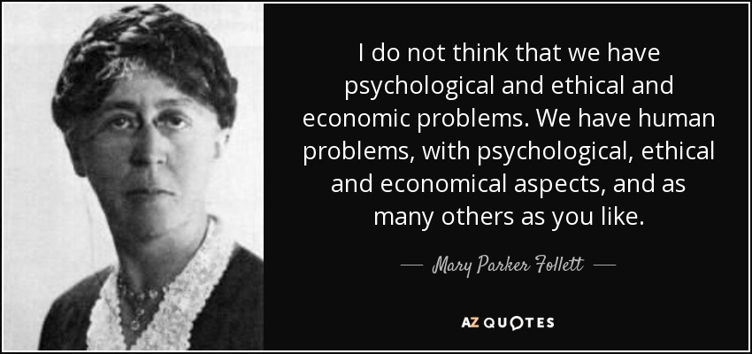 I do not think that we have psychological and ethical and economic problems. We have human problems, with psychological, ethical and economical aspects, and as many others as you like. - Mary Parker Follett