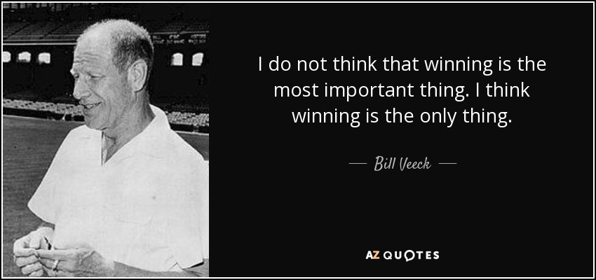 I do not think that winning is the most important thing. I think winning is the only thing. - Bill Veeck