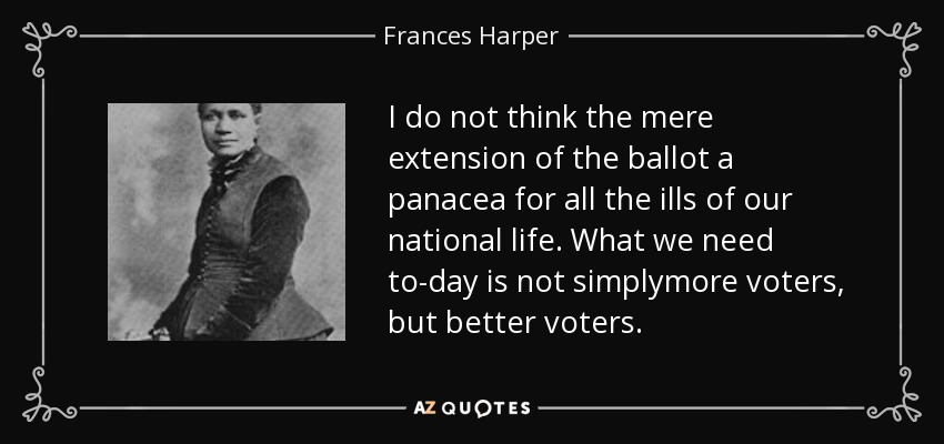 I do not think the mere extension of the ballot a panacea for all the ills of our national life. What we need to-day is not simplymore voters, but better voters. - Frances Harper