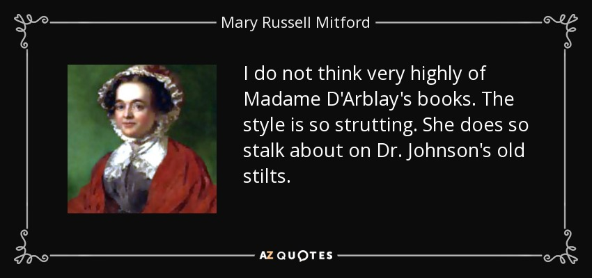 I do not think very highly of Madame D'Arblay's books. The style is so strutting. She does so stalk about on Dr. Johnson's old stilts. - Mary Russell Mitford