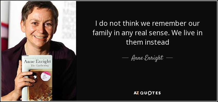 I do not think we remember our family in any real sense. We live in them instead - Anne Enright