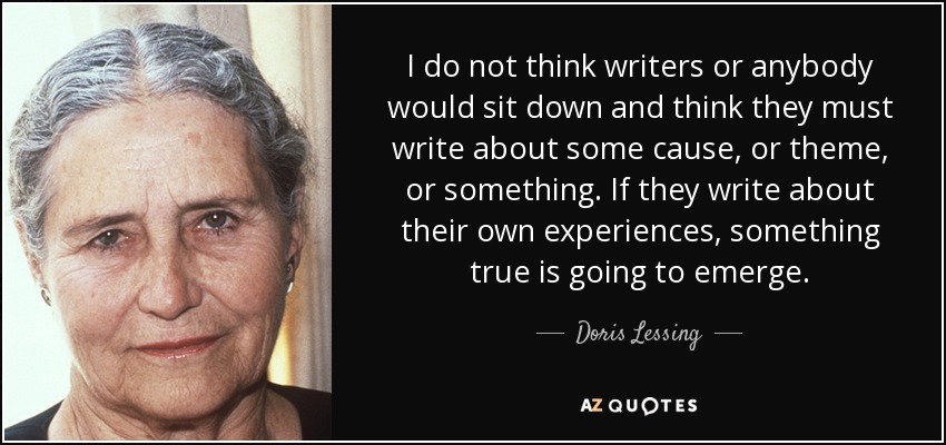 I do not think writers or anybody would sit down and think they must write about some cause, or theme, or something. If they write about their own experiences, something true is going to emerge. - Doris Lessing