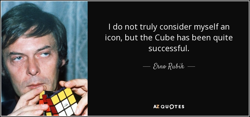 I do not truly consider myself an icon, but the Cube has been quite successful. - Erno Rubik